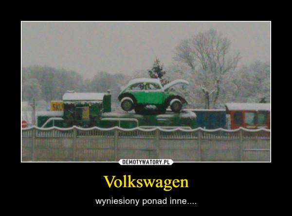 Volkswagen – wyniesiony ponad inne....