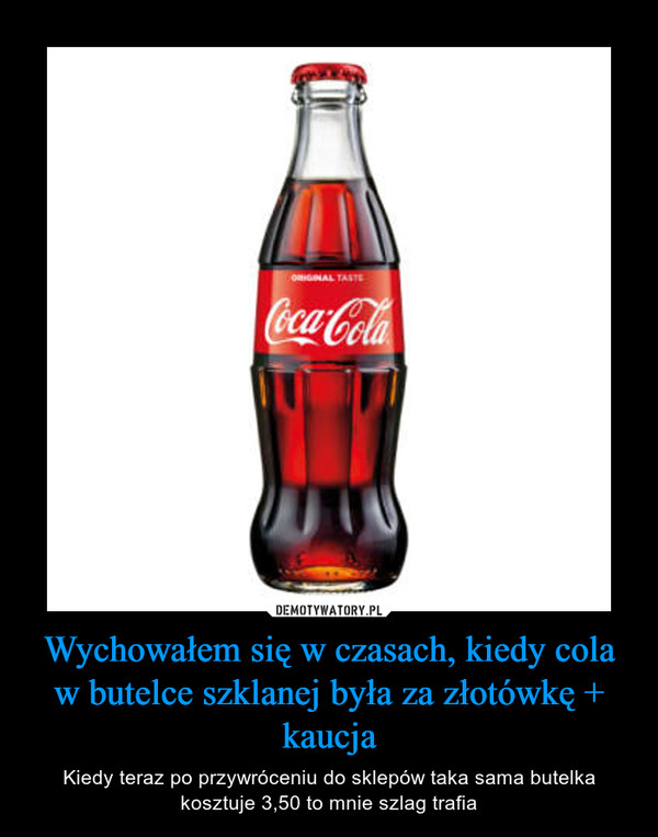 Wychowałem się w czasach, kiedy cola w butelce szklanej była za złotówkę + kaucja – Kiedy teraz po przywróceniu do sklepów taka sama butelka kosztuje 3,50 to mnie szlag trafia