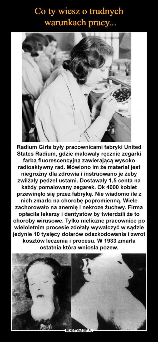 –  Radium Girls były pracownicami fabryki UnitedStates Radium, gdzie malowały ręcznie zegarkifarbą fluorescencyjną zawierającą wysokoradioaktywny rad. Mówiono im że materiał jestniegroźny dla zdrowia i instruowano je żebyzwilżały pędzel ustami. Dostawały 1,5 centa nakażdy pomalowany zegarek. Ok 4000 kobietprzewinęło się przez fabrykę. Nie wiadomo ile znich zmarło na chorobę popromienną. Wielezachorowało na anemię i nekrozę żuchwy. Firmaopłaciła lekarzy i dentystów by twierdzili że tochoroby wirusowe. Tylko nieliczne pracownice powieloletnim procesie zdołały wywalczyć w sądziejedynie 10 tysięcy dolarów odszkodowania i zwrotkosztów leczenia i procesu. W 1933 zmarłaostatnia która wniosła pozew.
