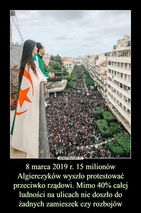 8 marca 2019 r. 15 milionów Algierczyków wyszło protestować przeciwko rządowi. Mimo 40% całej ludności na ulicach nie doszło do żadnych zamieszek czy rozbojów –