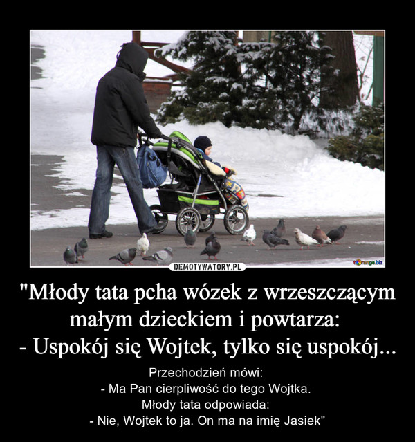 """""""Młody tata pcha wózek z wrzeszczącym małym dzieckiem i powtarza: - Uspokój się Wojtek, tylko się uspokój... – Przechodzień mówi: - Ma Pan cierpliwość do tego Wojtka. Młody tata odpowiada: - Nie, Wojtek to ja. On ma na imię Jasiek"""""""