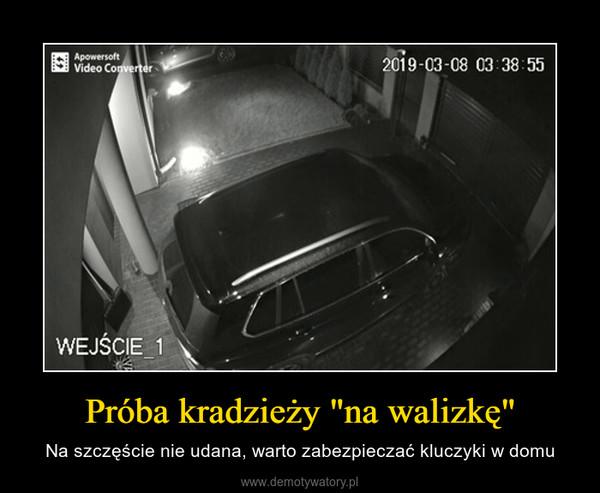 """Próba kradzieży """"na walizkę"""" – Na szczęście nie udana, warto zabezpieczać kluczyki w domu"""
