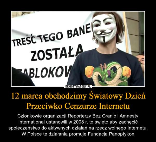 12 marca obchodzimy Światowy Dzień Przeciwko Cenzurze Internetu – Członkowie organizacji Reporterzy Bez Granic i Amnesty International ustanowili w 2008 r. to święto aby zachęcić społeczeństwo do aktywnych działań na rzecz wolnego Internetu. W Polsce te działania promuje Fundacja Panoptykon
