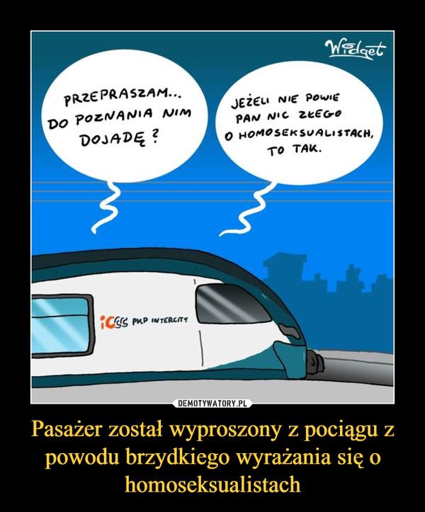 Pasażer został wyproszony z pociągu z powodu brzydkiego wyrażania się o homoseksualistach –  卩RZEPRASZAMDo PozNANIA NiMDOJADEJEZELI NIE Powieo HoMOsEKSALISTACH,To TAK.