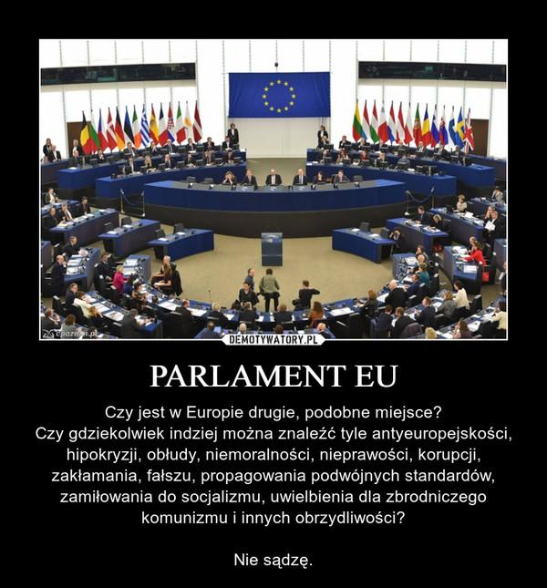 PARLAMENT EU – Czy jest w Europie drugie, podobne miejsce?Czy gdziekolwiek indziej można znaleźć tyle antyeuropejskości, hipokryzji, obłudy, niemoralności, nieprawości, korupcji, zakłamania, fałszu, propagowania podwójnych standardów, zamiłowania do socjalizmu, uwielbienia dla zbrodniczego komunizmu i innych obrzydliwości?Nie sądzę.
