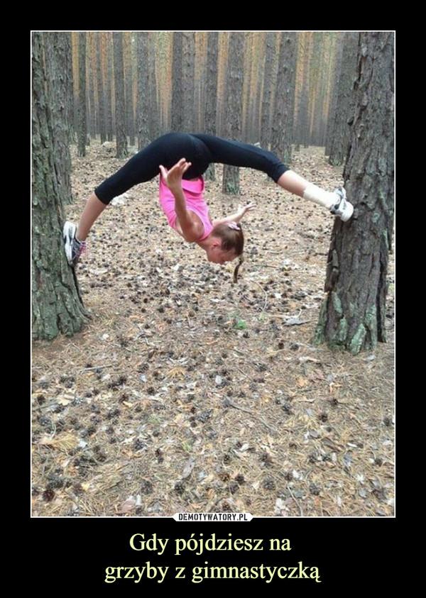 Gdy pójdziesz na grzyby z gimnastyczką –