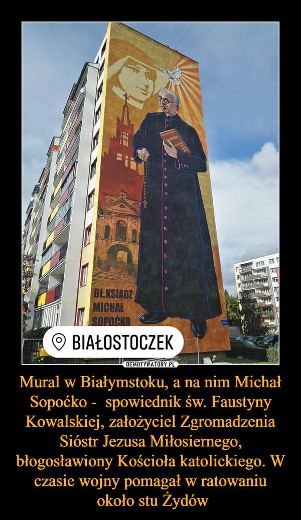 Mural w Białymstoku, a na nim Michał Sopoćko -  spowiednik św. Faustyny Kowalskiej, założyciel Zgromadzenia Sióstr Jezusa Miłosiernego, błogosławiony Kościoła katolickiego. W czasie wojny pomagał w ratowaniu około stu Żydów –