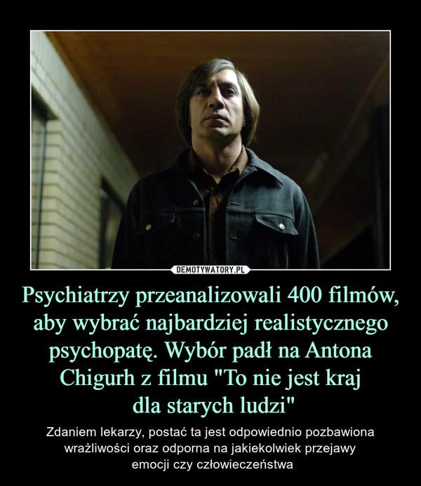 """Psychiatrzy przeanalizowali 400 filmów, aby wybrać najbardziej realistycznego psychopatę. Wybór padł na Antona Chigurh z filmu """"To nie jest kraj dla starych ludzi"""" – Zdaniem lekarzy, postać ta jest odpowiednio pozbawiona wrażliwości oraz odporna na jakiekolwiek przejawy emocji czy człowieczeństwa"""