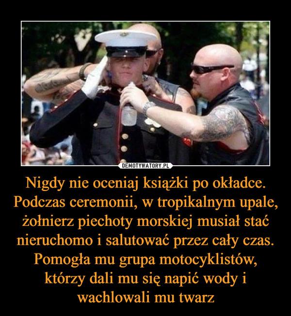 Nigdy nie oceniaj książki po okładce. Podczas ceremonii, w tropikalnym upale, żołnierz piechoty morskiej musiał stać nieruchomo i salutować przez cały czas. Pomogła mu grupa motocyklistów, którzy dali mu się napić wody i wachlowali mu twarz –