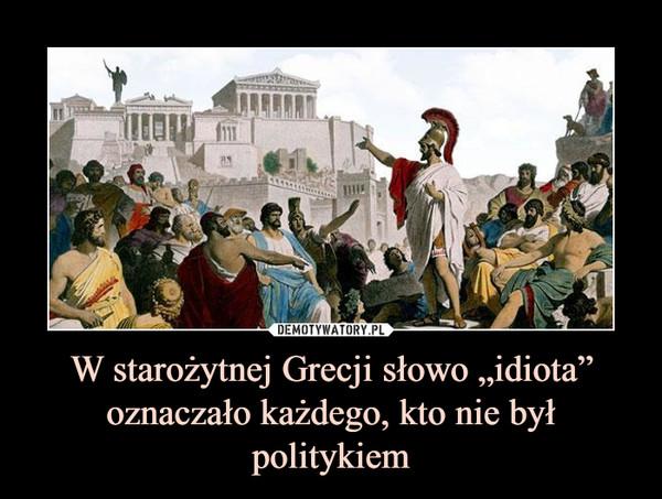 """W starożytnej Grecji słowo """"idiota"""" oznaczało każdego, kto nie był politykiem –"""