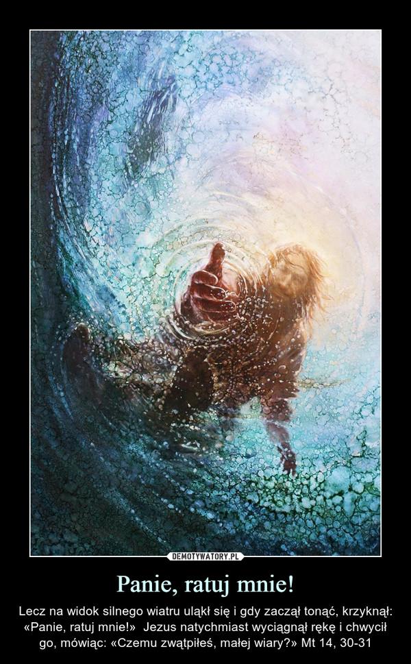 Panie, ratuj mnie! – Lecz na widok silnego wiatru uląkł się i gdy zaczął tonąć, krzyknął: «Panie, ratuj mnie!»  Jezus natychmiast wyciągnął rękę i chwycił go, mówiąc: «Czemu zwątpiłeś, małej wiary?» Mt 14, 30-31