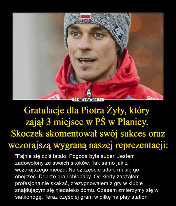 """Gratulacje dla Piotra Żyły, który zajął 3 miejsce w PŚ w Planicy. Skoczek skomentował swój sukces oraz wczorajszą wygraną naszej reprezentacji: – """"Fajnie się dziś latało. Pogoda była super. Jestem zadowolony ze swoich skoków. Tak samo jak z wczorajszego meczu. Na szczęście udało mi się go obejrzeć. Dobrze grali chłopacy. Od kiedy zacząłem profesjonalnie skakać, zrezygnowałem z gry w klubie znajdującym się niedaleko domu. Czasem zmierzymy się w siatkonogę. Teraz częściej gram w piłkę na play station"""""""