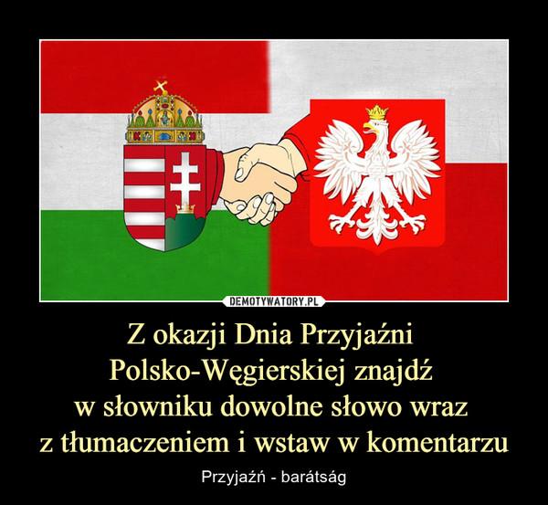 Z okazji Dnia Przyjaźni Polsko-Węgierskiej znajdź w słowniku dowolne słowo wraz z tłumaczeniem i wstaw w komentarzu – Przyjaźń - barátság