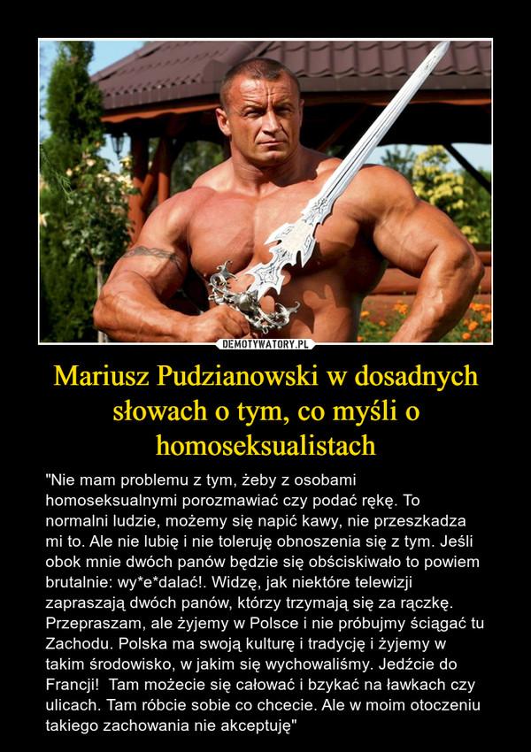 """Mariusz Pudzianowski w dosadnych słowach o tym, co myśli o homoseksualistach – """"Nie mam problemu z tym, żeby z osobami homoseksualnymi porozmawiać czy podać rękę. To normalni ludzie, możemy się napić kawy, nie przeszkadza mi to. Ale nie lubię i nie toleruję obnoszenia się z tym. Jeśli obok mnie dwóch panów będzie się obściskiwało to powiem brutalnie: wy*e*dalać!. Widzę, jak niektóre telewizji zapraszają dwóch panów, którzy trzymają się za rączkę. Przepraszam, ale żyjemy w Polsce i nie próbujmy ściągać tu Zachodu. Polska ma swoją kulturę i tradycję i żyjemy w takim środowisko, w jakim się wychowaliśmy. Jedźcie do Francji!  Tam możecie się całować i bzykać na ławkach czy ulicach. Tam róbcie sobie co chcecie. Ale w moim otoczeniu takiego zachowania nie akceptuję"""""""
