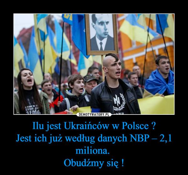 Ilu jest Ukraińców w Polsce ?Jest ich już według danych NBP – 2,1 miliona. Obudźmy się ! –