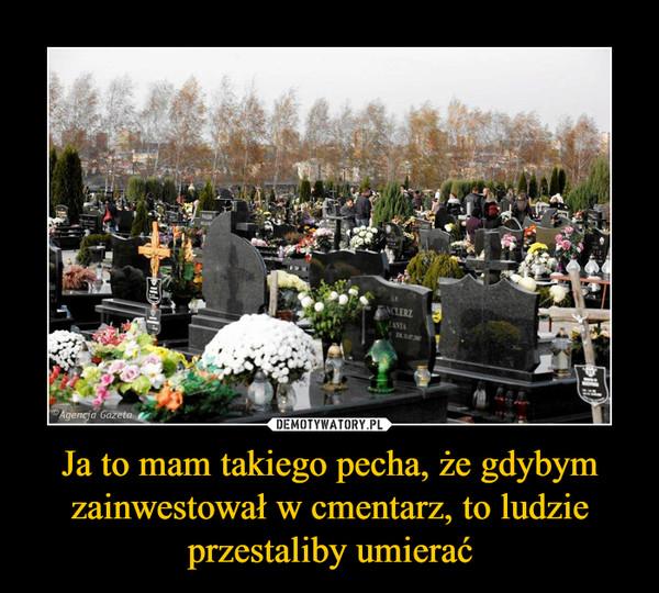 Ja to mam takiego pecha, że gdybym zainwestował w cmentarz, to ludzie przestaliby umierać –