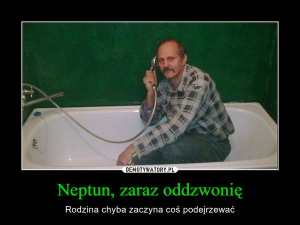 Neptun, zaraz oddzwonię – Rodzina chyba zaczyna coś podejrzewać
