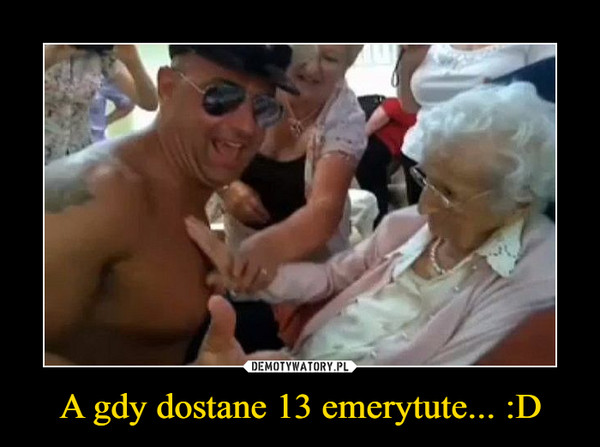 A gdy dostane 13 emerytute... :D –