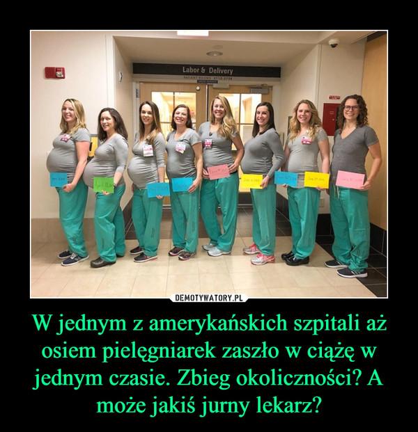 W jednym z amerykańskich szpitali aż osiem pielęgniarek zaszło w ciążę w jednym czasie. Zbieg okoliczności? A może jakiś jurny lekarz? –