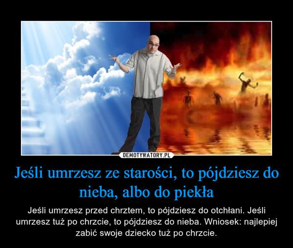 Jeśli umrzesz ze starości, to pójdziesz do nieba, albo do piekła – Jeśli umrzesz przed chrztem, to pójdziesz do otchłani. Jeśli umrzesz tuż po chrzcie, to pójdziesz do nieba. Wniosek: najlepiej zabić swoje dziecko tuż po chrzcie.