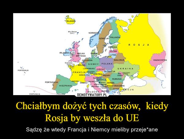 Chciałbym dożyć tych czasów,  kiedy Rosja by weszła do UE – Sądzę że wtedy Francja i Niemcy mieliby przeje*ane