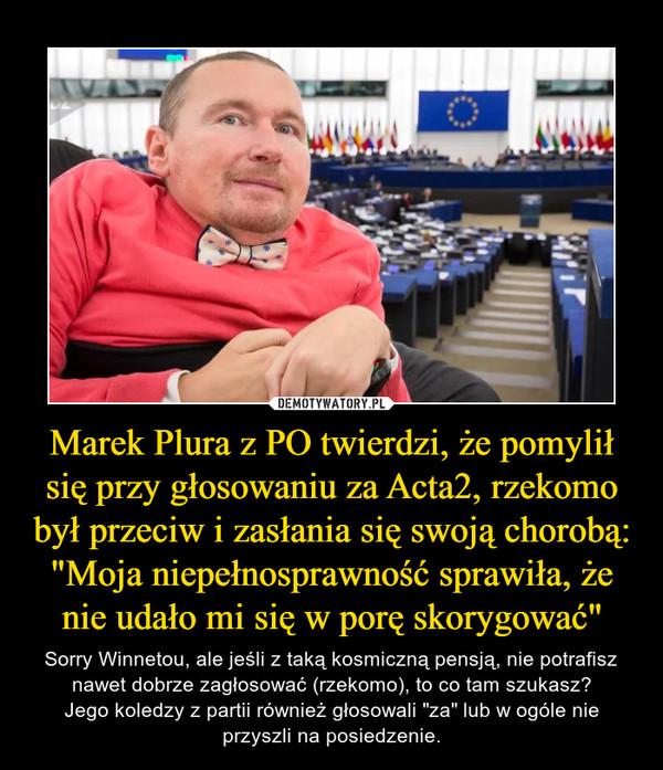 """Marek Plura z PO twierdzi, że pomylił się przy głosowaniu za Acta2, rzekomo był przeciw i zasłania się swoją chorobą: """"Moja niepełnosprawność sprawiła, że nie udało mi się w porę skorygować"""" – Sorry Winnetou, ale jeśli z taką kosmiczną pensją, nie potrafisz nawet dobrze zagłosować (rzekomo), to co tam szukasz?Jego koledzy z partii również głosowali """"za"""" lub w ogóle nie przyszli na posiedzenie."""