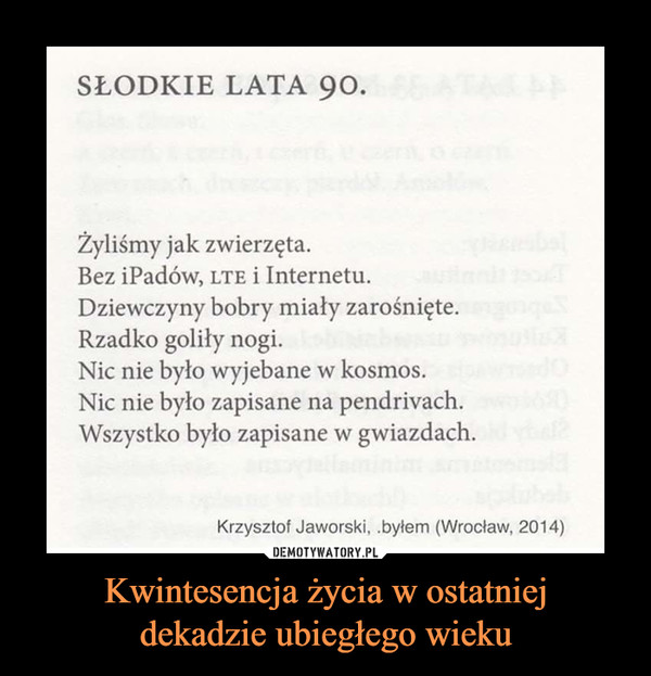 Kwintesencja życia w ostatniejdekadzie ubiegłego wieku –  SŁODKIE LATA 90.Żyliśmy jak zwierzęta.Bez iPadów, LTE i InternetuDziewczyny bobry miały zarośnięteRzadko goliły nogi.Nic nie było wyjebane w kosmos.Nic nie było zapisane na pendrivach.Wszystko było zapisane w gwiazdach.Krzysztof Jaworski, .byłem (Wrocław, 2014)