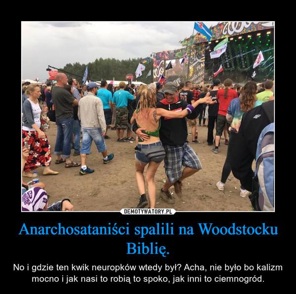 Anarchosataniści spalili na Woodstocku Biblię. – No i gdzie ten kwik neuropków wtedy był? Acha, nie było bo kalizm mocno i jak nasi to robią to spoko, jak inni to ciemnogród.