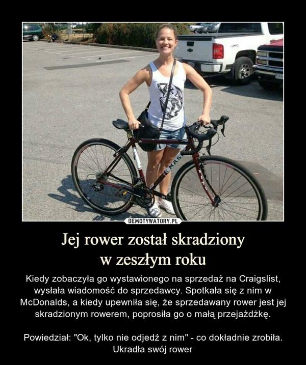 """Jej rower został skradzionyw zeszłym roku – Kiedy zobaczyła go wystawionego na sprzedaż na Craigslist, wysłała wiadomość do sprzedawcy. Spotkała się z nim w McDonalds, a kiedy upewniła się, że sprzedawany rower jest jej skradzionym rowerem, poprosiła go o małą przejażdżkę.Powiedział: """"Ok, tylko nie odjedź z nim"""" - co dokładnie zrobiła. Ukradła swój rower"""