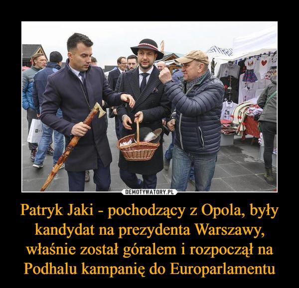 Patryk Jaki - pochodzący z Opola, były kandydat na prezydenta Warszawy, właśnie został góralem i rozpoczął na Podhalu kampanię do Europarlamentu –