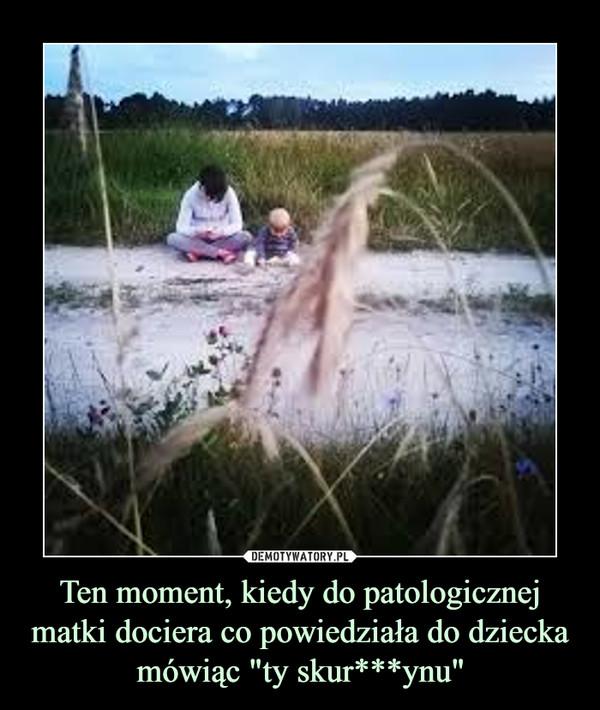 """Ten moment, kiedy do patologicznej matki dociera co powiedziała do dziecka mówiąc """"ty skur***ynu"""" –"""