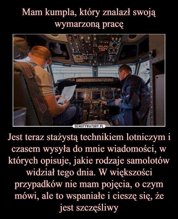 Jest teraz stażystą technikiem lotniczym i czasem wysyła do mnie wiadomości, w których opisuje, jakie rodzaje samolotów widział tego dnia. W większości przypadków nie mam pojęcia, o czym mówi, ale to wspaniałe i cieszę się, że jest szczęśliwy –