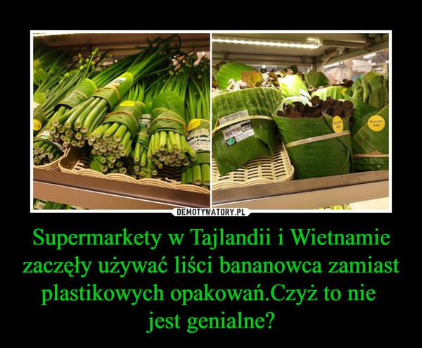 Supermarkety w Tajlandii i Wietnamie zaczęły używać liści bananowca zamiast plastikowych opakowań.Czyż to nie jest genialne? –