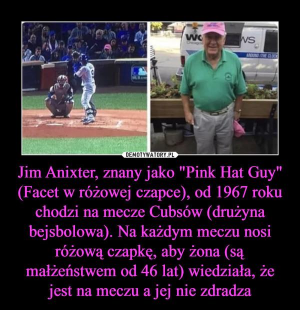 """Jim Anixter, znany jako """"Pink Hat Guy"""" (Facet w różowej czapce), od 1967 roku chodzi na mecze Cubsów (drużyna bejsbolowa). Na każdym meczu nosi różową czapkę, aby żona (są małżeństwem od 46 lat) wiedziała, że jest na meczu a jej nie zdradza –"""