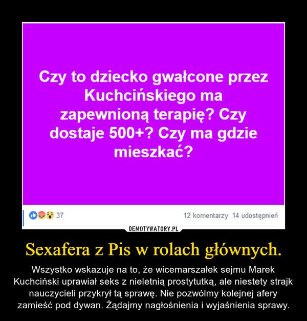 Sexafera z Pis w rolach głównych. – Wszystko wskazuje na to, że wicemarszałek sejmu Marek Kuchciński uprawiał seks z nieletnią prostytutką, ale niestety strajk nauczycieli przykrył tą sprawę. Nie pozwólmy kolejnej afery zamieść pod dywan. Żądajmy nagłośnienia i wyjaśnienia sprawy.