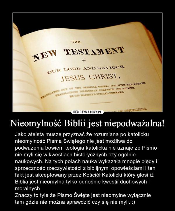 Nieomylność Biblii jest niepodważalna! – Jako ateista muszę przyznać że rozumiana po katolicku nieomylność Pisma Świętego nie jest możliwa do podważenia bowiem teologia katolicka nie uznaje że Pismo nie myli się w kwestiach historycznych czy ogólnie naukowych. Na tych polach nauka wykazała mnogie błędy i sprzeczność rzeczywistości z biblijnymi opowieściami i ten fakt jest akceptowany przez Kościół Katolicki który głosi iż Biblia jest nieomylna tylko odnośnie kwestii duchowych i moralnych.Znaczy to tyle że Pismo Święte jest nieomylne wyłącznie tam gdzie nie można sprawdzić czy się nie myli. :)