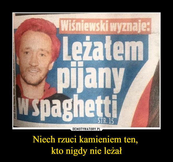Niech rzuci kamieniem ten, kto nigdy nie leżał –  Wiśniewski wyznaje: Leżałem pijany w spaghetti