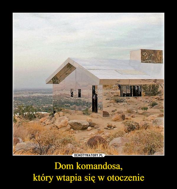 Dom komandosa,który wtapia się w otoczenie –