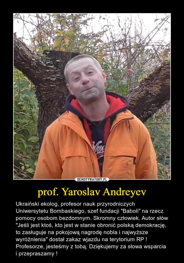 """prof. Yaroslav Andreyev – Ukraiński ekolog, profesor nauk przyrodniczych Uniwersytetu Bombaskiego, szef fundacji """"Baboli"""" na rzecz pomocy osobom bezdomnym. Skromny człowiek. Autor słów """"Jeśli jest ktoś, kto jest w stanie obronić polską demokrację, to zasługuje na pokojową nagrodę nobla i najwyższe wyróżnienia"""" dostał zakaz wjazdu na terytorium RP ! Profesorze, jesteśmy z tobą. Dziękujemy za słowa wsparcia i przepraszamy !"""