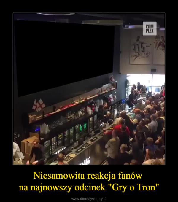 """Niesamowita reakcja fanów na najnowszy odcinek """"Gry o Tron"""" –"""