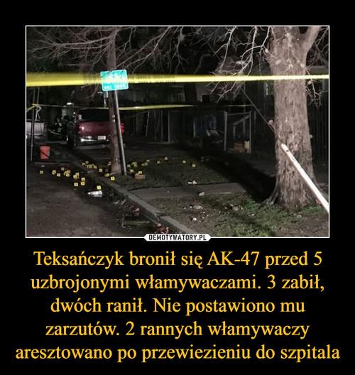 Teksańczyk bronił się AK-47 przed 5 uzbrojonymi włamywaczami. 3 zabił, dwóch ranił. Nie postawiono mu zarzutów. 2 rannych włamywaczy aresztowano po przewiezieniu do szpitala