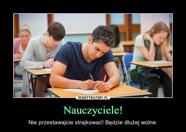 Nauczyciele! – Nie przestawajcie strajkować! Będzie dłużej wolne.