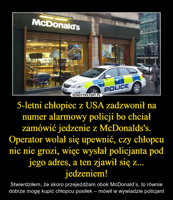 5-letni chłopiec z USA zadzwonił na numer alarmowy policji bo chciał zamówić jedzenie z McDonalds's. Operator wolał się upewnić, czy chłopcu nic nie grozi, więc wysłał policjanta pod jego adres, a ten zjawił się z... jedzeniem! – Stwierdziłem, że skoro przejeżdżam obok McDonald's, to równie dobrze mogę kupić chłopcu posiłek – mówił w wywiadzie policjant