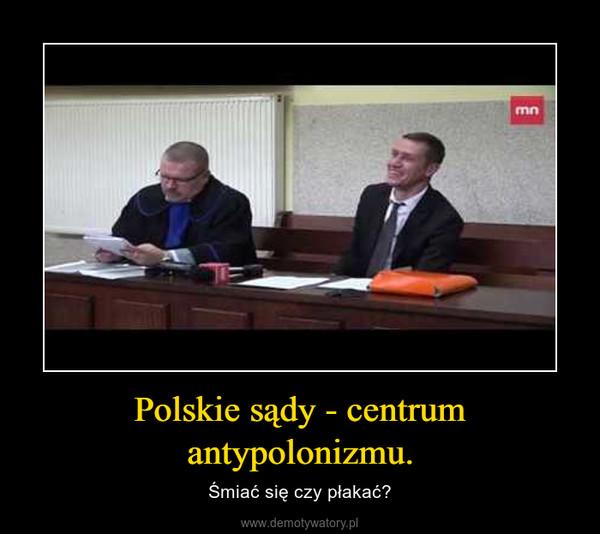 Polskie sądy - centrum antypolonizmu. – Śmiać się czy płakać?