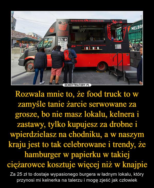 Rozwala mnie to, że food truck to w zamyśle tanie żarcie serwowane za grosze, bo nie masz lokalu, kelnera i zastawy, tylko kupujesz za drobne i wpierdzielasz na chodniku, a w naszym kraju jest to tak celebrowane i trendy, że hamburger w papierku w takiej ciężarowce kosztuje więcej niż w knajpie – Za 25 zł to dostaje wypasionego burgera w ładnym lokalu, który przynosi mi kelnerka na talerzu i mogę zjeść jak człowiek