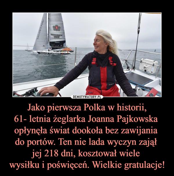 Jako pierwsza Polka w historii,61- letnia żeglarka Joanna Pajkowska opłynęła świat dookoła bez zawijania do portów. Ten nie lada wyczyn zajął jej 218 dni, kosztował wiele wysiłku i poświęceń. Wielkie gratulacje! –