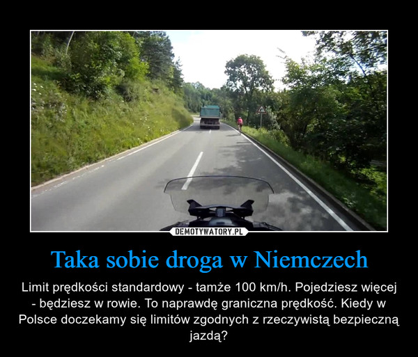 Taka sobie droga w Niemczech – Limit prędkości standardowy - tamże 100 km/h. Pojedziesz więcej - będziesz w rowie. To naprawdę graniczna prędkość. Kiedy w Polsce doczekamy się limitów zgodnych z rzeczywistą bezpieczną jazdą?