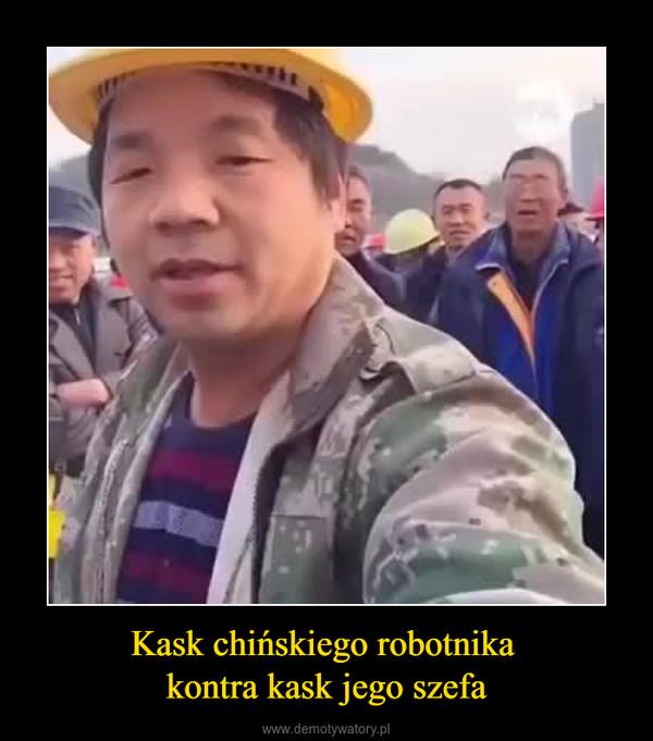 Kask chińskiego robotnika kontra kask jego szefa –