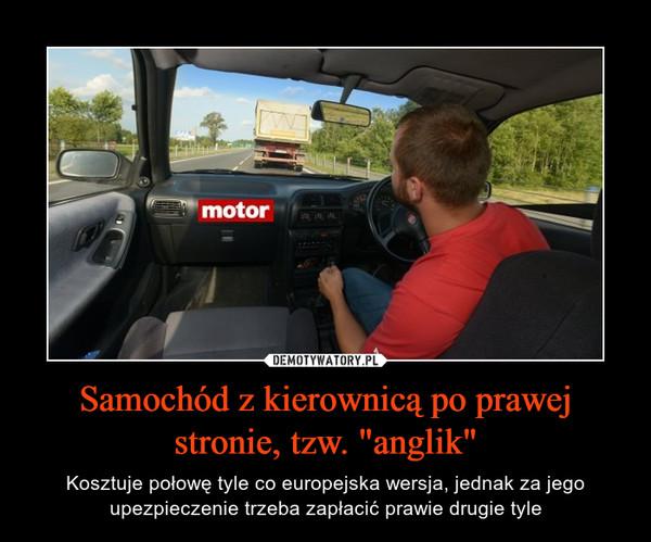 """Samochód z kierownicą po prawej stronie, tzw. """"anglik"""" – Kosztuje połowę tyle co europejska wersja, jednak za jego upezpieczenie trzeba zapłacić prawie drugie tyle"""