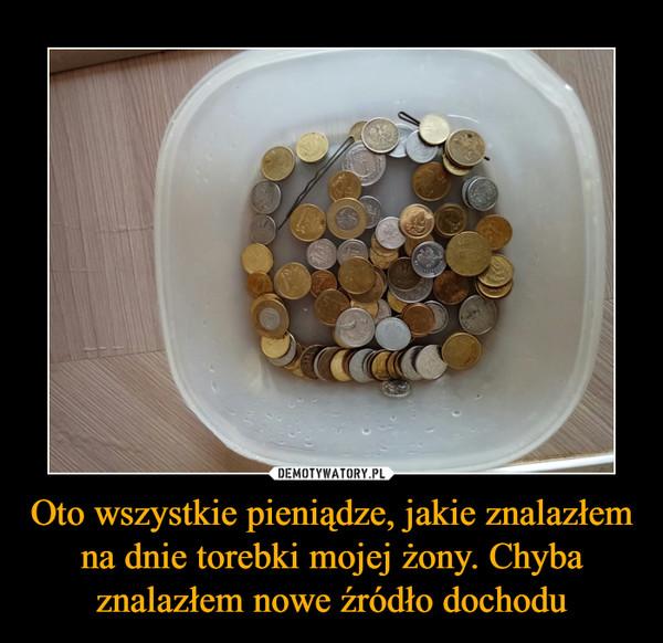 Oto wszystkie pieniądze, jakie znalazłem na dnie torebki mojej żony. Chyba znalazłem nowe źródło dochodu –